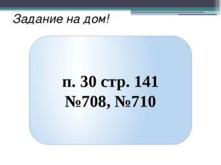 Задание на дом! п. 30 стр. 141 №708, №710