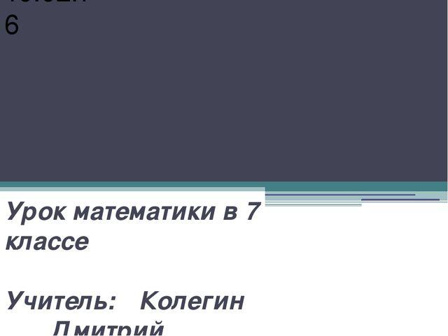 Урок математики в 7 классе Учитель: Колегин Дмитрий Евгеньевич Классная ра...