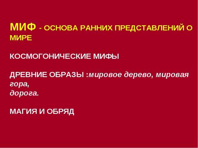 МИФ - ОСНОВА РАННИХ ПРЕДСТАВЛЕНИЙ О МИРЕ КОСМОГОНИЧЕСКИЕ МИФЫ ДРЕВНИЕ ОБРАЗЫ...