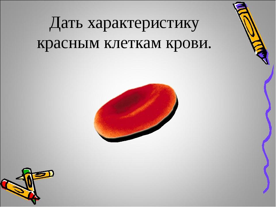 Дать характеристику красным клеткам крови.