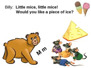 Billy: Little mice, little mice! Would you like a piece of ice? Mice: We woul