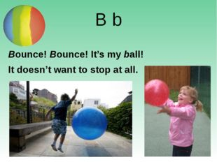 B b Bounce! Bounce! It's my ball! It doesn't want to stop at all. http://www.