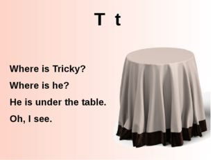 T t Where is Tricky? Where is he? He is under the table. Oh, I see. http://ww