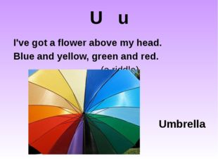 U u I've got a flower above my head. Blue and yellow, green and red.