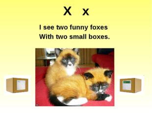 X x I see two funny foxes With two small boxes. http://1.bp.blogspot.com/-IhL