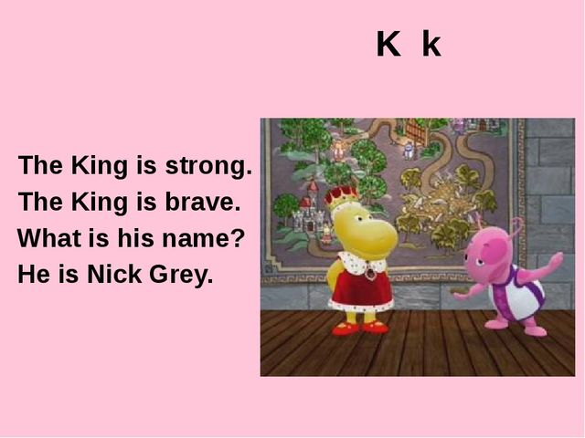 K k The King is strong. The King is brave. What is his name? He is Nick Grey....