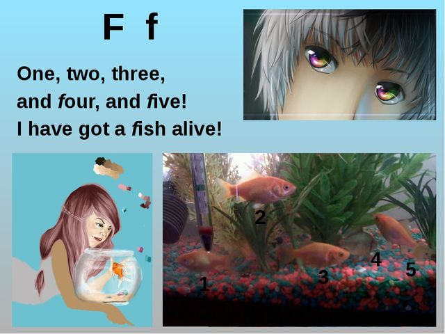 F f One, two, three, and four, and five! I have got a fish alive! 1 2 3 4 5 h...