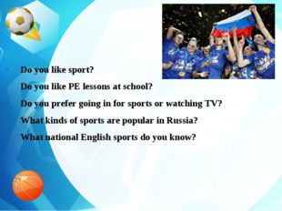 Do you like sport? Do you like PE lessons at school? Do you prefer going in f