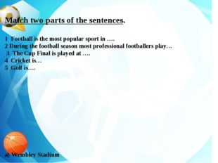 Match two parts of the sentences. 1 Football is the most popular sport in ….
