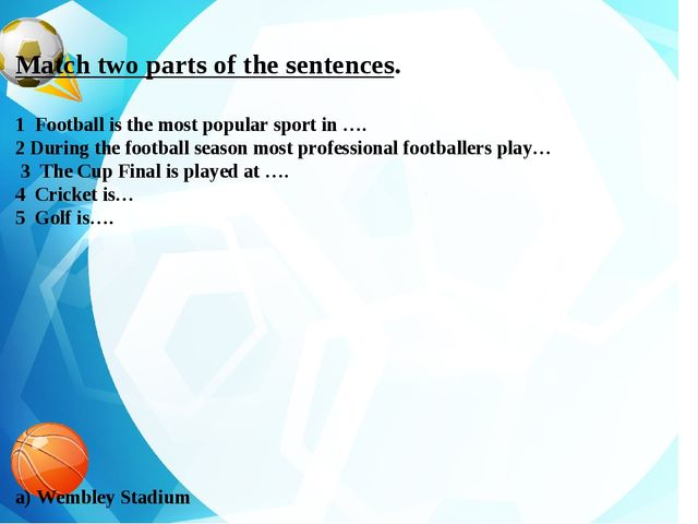Match two parts of the sentences. 1 Football is the most popular sport in …....