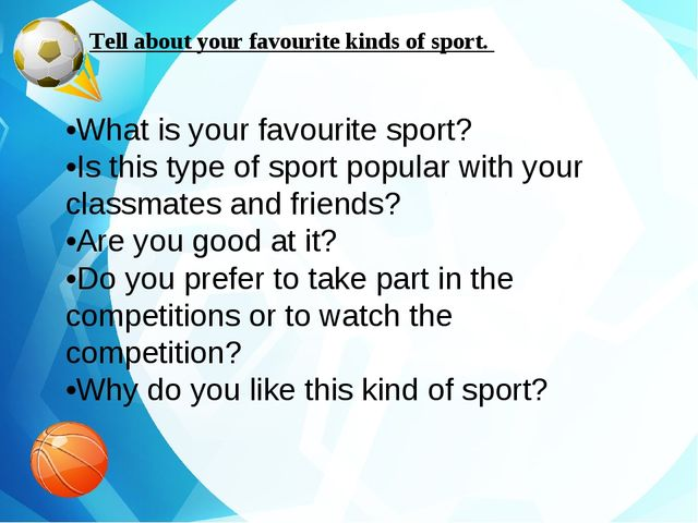 Tell about your favourite kinds of sport. •What is your favourite sport? •Is...