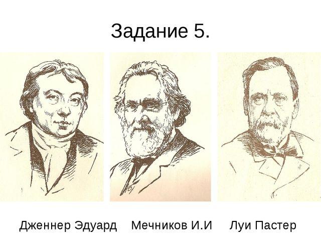 Задание 5. Дженнер Эдуард Мечников И.И Луи Пастер