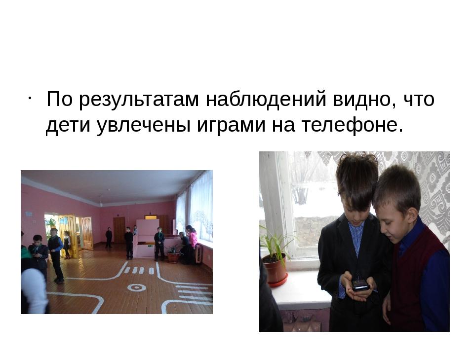 По результатам наблюдений видно, что дети увлечены играми на телефоне.