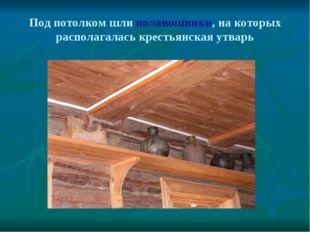 Под потолком шли полавошники, на которых располагалась крестьянская утварь