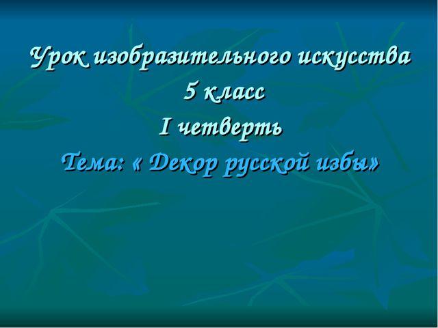 Урок изобразительного искусства 5 класс I четверть Тема: « Декор русской избы»
