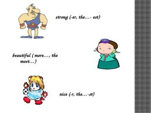 strong (-er, the…- est) beautiful ( more…, the most…) nice (-r, the…-st)