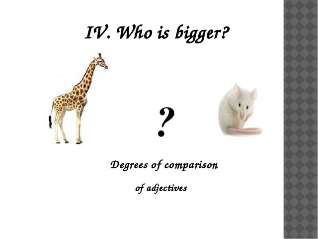IV. Who is bigger? ? Degrees of comparison of adjectives