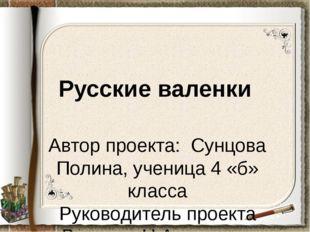 Русские валенки Автор проекта: Сунцова Полина, ученица 4 «б» класса Руководит