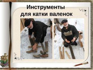 Инструменты для катки валенок