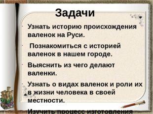 Задачи Узнать историю происхождения валенок на Руси. Познакомиться с историей