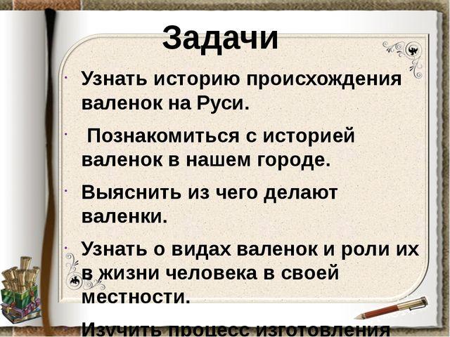 Задачи Узнать историю происхождения валенок на Руси. Познакомиться с историей...