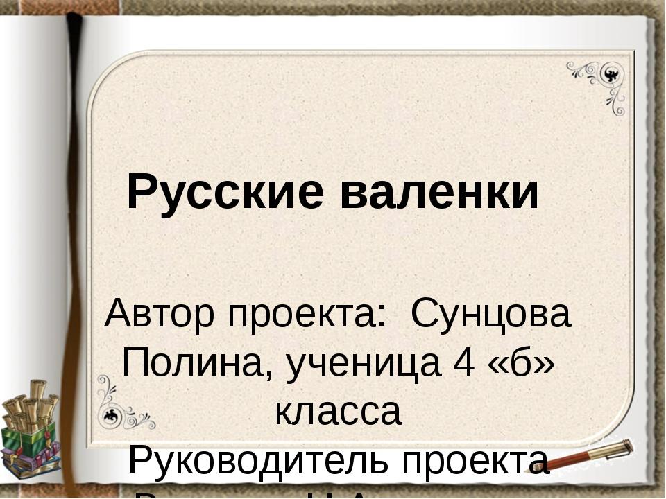 Русские валенки Автор проекта: Сунцова Полина, ученица 4 «б» класса Руководит...