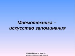 Мнемотехника – искусство запоминания Чумаченко В.А. МБОУ Верхнедонская гимназия
