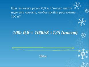 Шаг человека равен 0,8 м. Сколько шагов надо ему сделать, чтобы пройти рассто