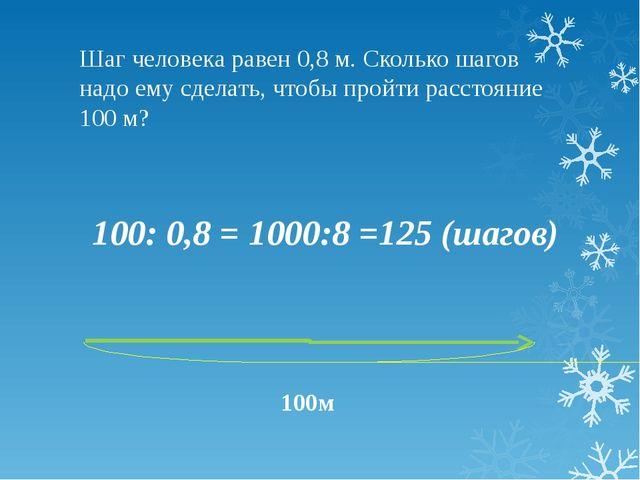 Шаг человека равен 0,8 м. Сколько шагов надо ему сделать, чтобы пройти рассто...