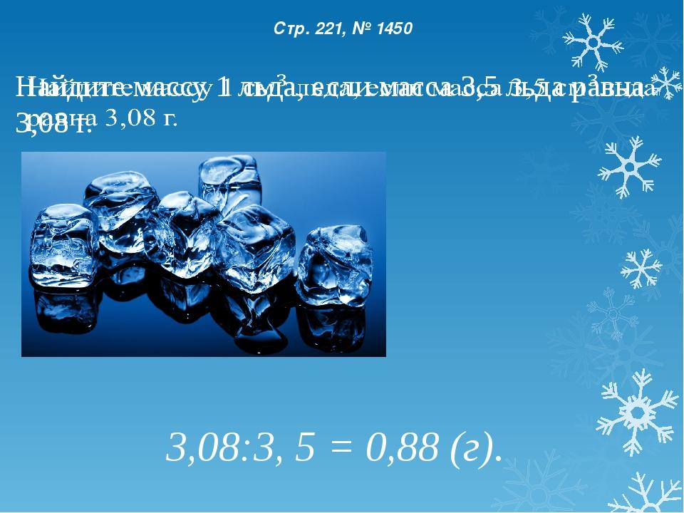 Стр. 221, № 1450 3,08:3, 5 = 0,88 (г).