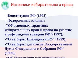 """Источники избирательного права Конституция РФ (1993), Федеральные законы: -""""О"""