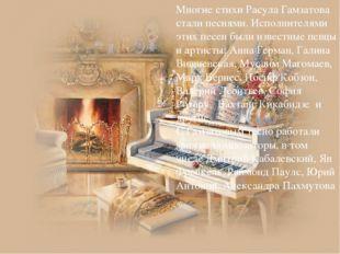 Многие стихи Расула Гамзатова стали песнями. Исполнителями этих песен были из