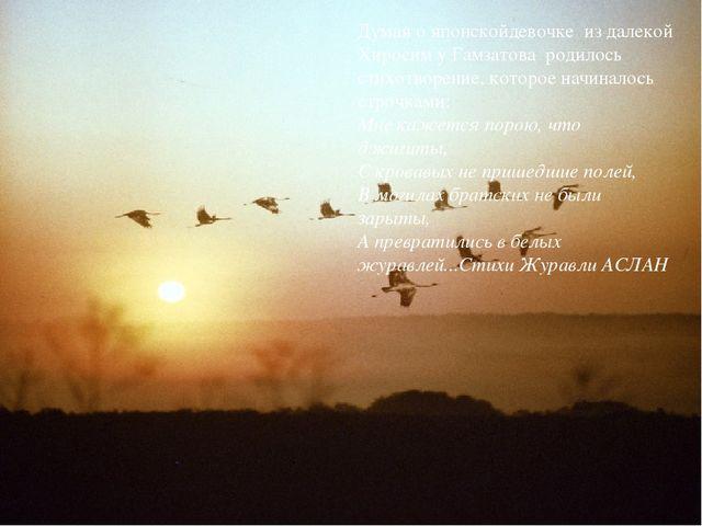 Думая о японскойдевочке из далекой Хиросим у Гамзатова родилось стихотворение...