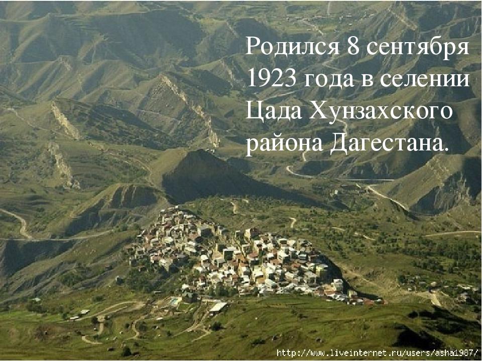 Родился 8 сентября 1923 года в селении Цада Хунзахского района Дагестана.