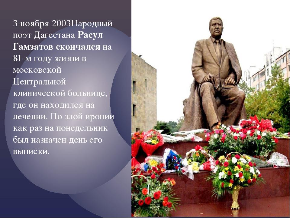 3 ноября 2003Народный поэт Дагестана Расул Гамзатов скончался на 81-м году жи...
