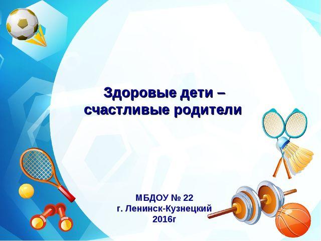 Здоровые дети – счастливые родители МБДОУ № 22 г. Ленинск-Кузнецкий 2016г