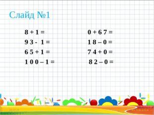 Слайд №1 8 + 1 = 0 + 6 7 = 9 3 - 1 = 1 8 – 0 = 6 5 + 1 = 7 4 + 0 = 1 0 0 – 1