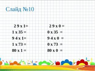 Слайд №10 2 9 х 1= 2 9 х 0 = 1 х 35 = 0 х 35 = 9 4 х 1= 9 4 х 0 = 1 х 73 = 0