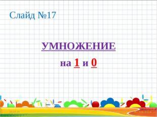 Слайд №17 УМНОЖЕНИЕ на 1 и 0 * *
