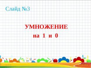 Слайд №3 УМНОЖЕНИЕ на 1 и 0 * *