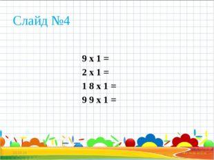 Слайд №4 9 х 1 = 2 х 1 = 1 8 х 1 = 9 9 х 1 = * *