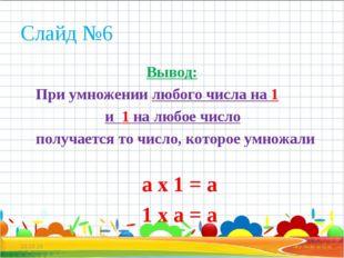 Слайд №6 Вывод: При умножении любого числа на 1 и 1 на любое число получается