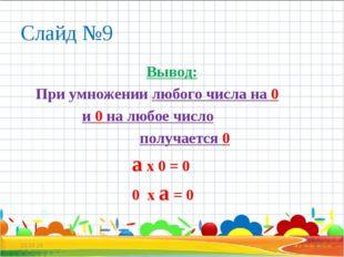 Слайд №9 Вывод: При умножении любого числа на 0 и 0 на любое число получается