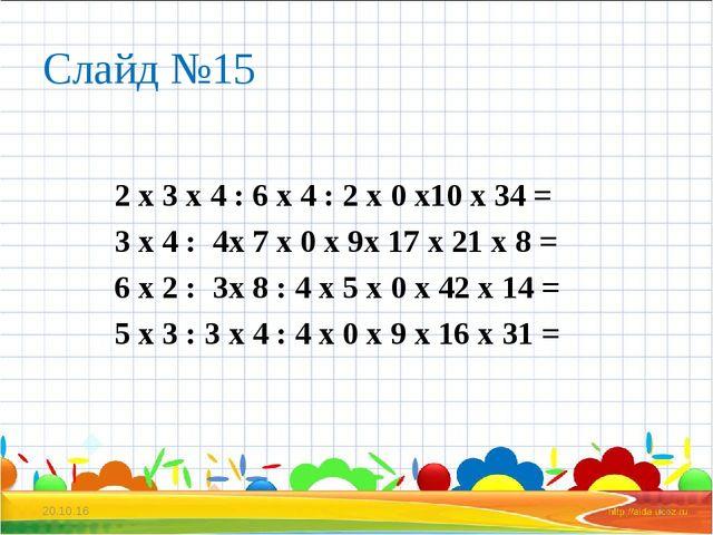 Слайд №15 2 х 3 х 4 : 6 х 4 : 2 х 0 х10 х 34 = 3 х 4 : 4х 7 х 0 х 9х 17 х 21...