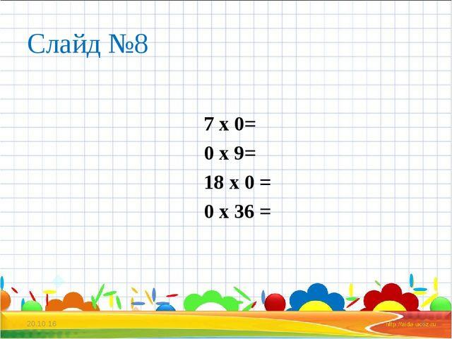 Слайд №8 7 х 0= 0 х 9= 18 х 0 = 0 х 36 = * *