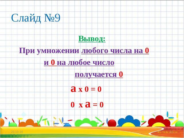 Слайд №9 Вывод: При умножении любого числа на 0 и 0 на любое число получается...