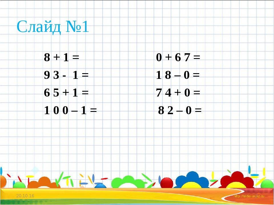 Слайд №1 8 + 1 = 0 + 6 7 = 9 3 - 1 = 1 8 – 0 = 6 5 + 1 = 7 4 + 0 = 1 0 0 – 1...