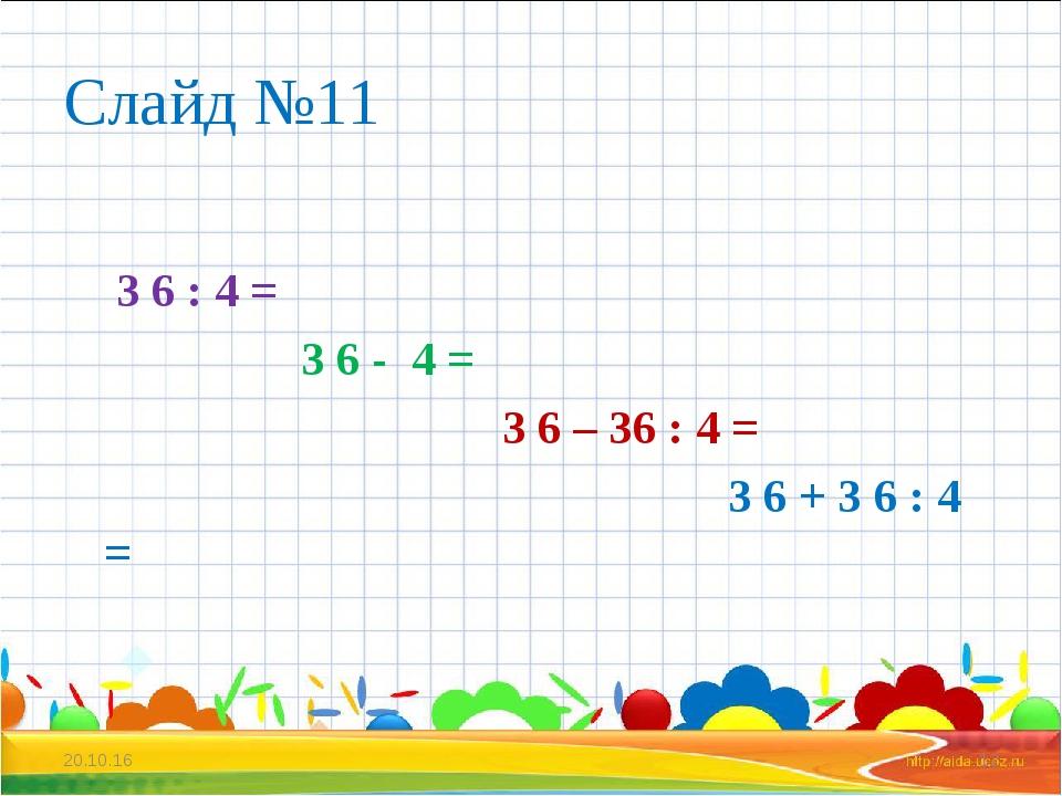 Слайд №11 3 6 : 4 = 3 6 - 4 = 3 6 – 36 : 4 = 3 6 + 3 6 : 4 = * *