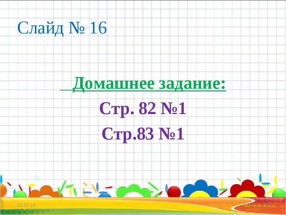 Слайд № 16 Домашнее задание: Стр. 82 №1 Стр.83 №1 * *