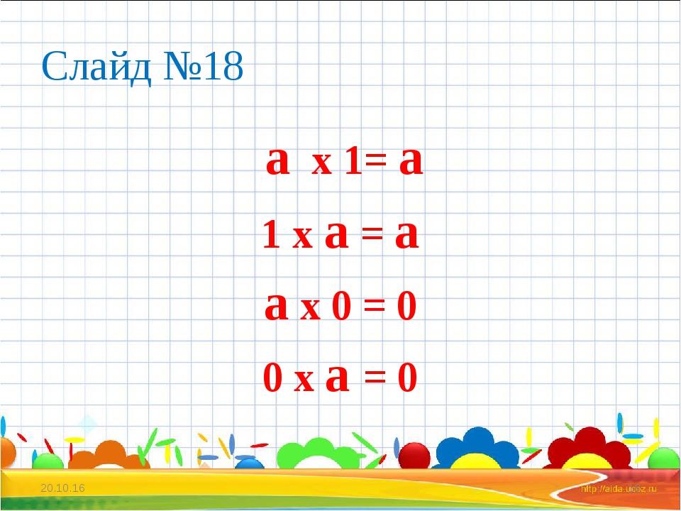 Слайд №18 а х 1= а 1 х а = а а х 0 = 0 0 х а = 0 * *